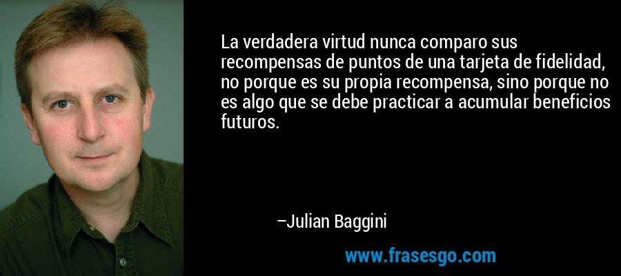 La verdadera virtud nunca comparo sus recompensas de puntos de una tarjeta de fidelidad, no porque es su propia recompensa, sino porque no es algo que se debe practicar a acumular beneficios futuros. – Julian Baggini