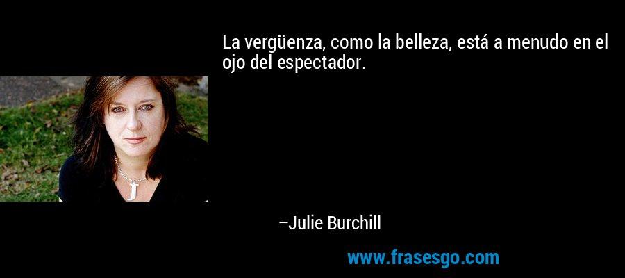 La vergüenza, como la belleza, está a menudo en el ojo del espectador. – Julie Burchill