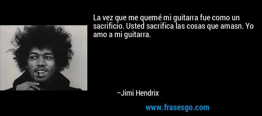 La vez que me quemé mi guitarra fue como un sacrificio. Usted sacrifica las cosas que amasn. Yo amo a mi guitarra. – Jimi Hendrix