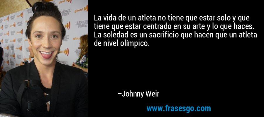 La vida de un atleta no tiene que estar solo y que tiene que estar centrado en su arte y lo que haces. La soledad es un sacrificio que hacen que un atleta de nivel olímpico. – Johnny Weir