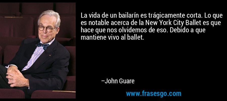 La vida de un bailarín es trágicamente corta. Lo que es notable acerca de la New York City Ballet es que hace que nos olvidemos de eso. Debido a que mantiene vivo al ballet. – John Guare