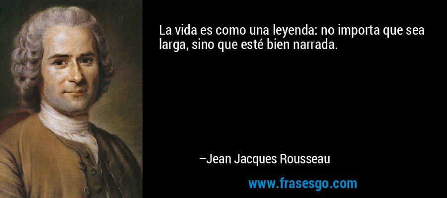 La vida es como una leyenda: no importa que sea larga, sino que esté bien narrada. – Jean Jacques Rousseau