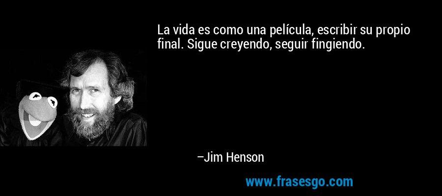 La vida es como una película, escribir su propio final. Sigue creyendo, seguir fingiendo. – Jim Henson