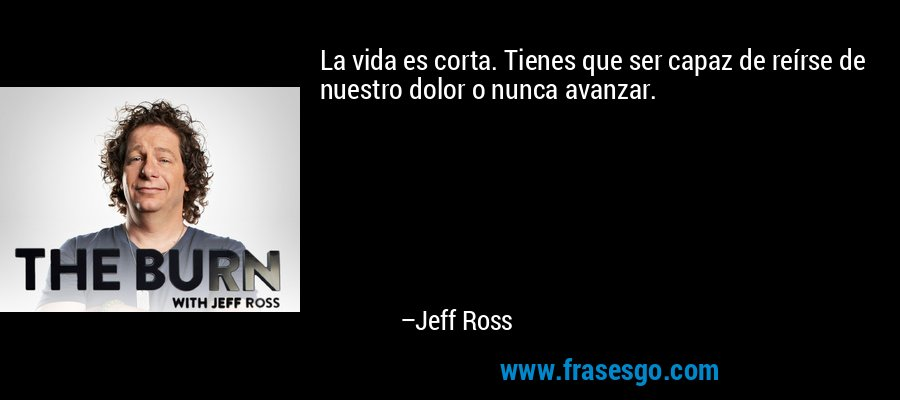 La vida es corta. Tienes que ser capaz de reírse de nuestro dolor o nunca avanzar. – Jeff Ross