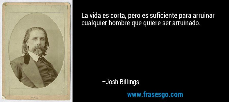 La vida es corta, pero es suficiente para arruinar cualquier hombre que quiere ser arruinado. – Josh Billings