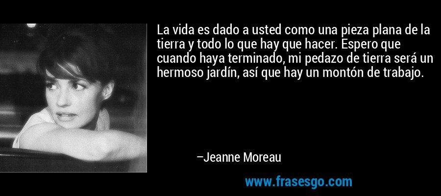 La vida es dado a usted como una pieza plana de la tierra y todo lo que hay que hacer. Espero que cuando haya terminado, mi pedazo de tierra será un hermoso jardín, así que hay un montón de trabajo. – Jeanne Moreau