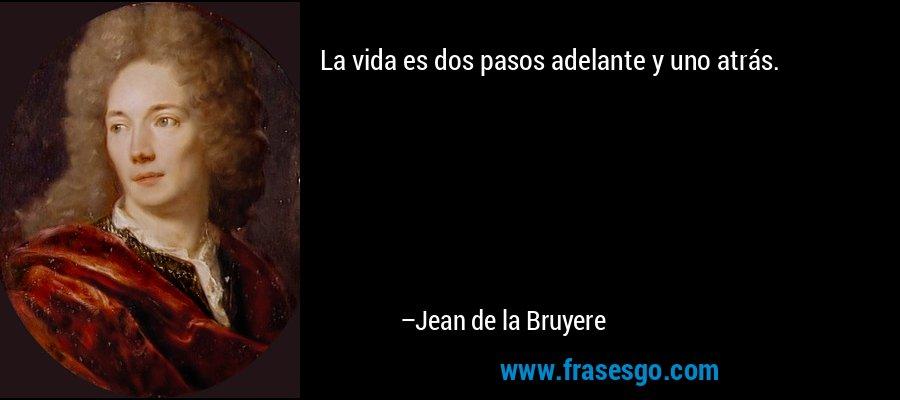 La vida es dos pasos adelante y uno atrás. – Jean de la Bruyere