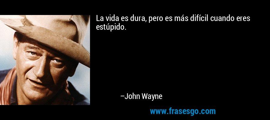 La vida es dura, pero es más difícil cuando eres estúpido. – John Wayne