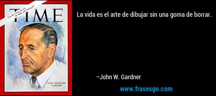 La vida es el arte de dibujar sin una goma de borrar. – John W. Gardner