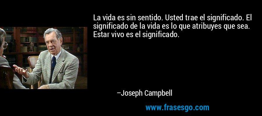 La vida es sin sentido. Usted trae el significado. El significado de la vida es lo que atribuyes que sea. Estar vivo es el significado. – Joseph Campbell