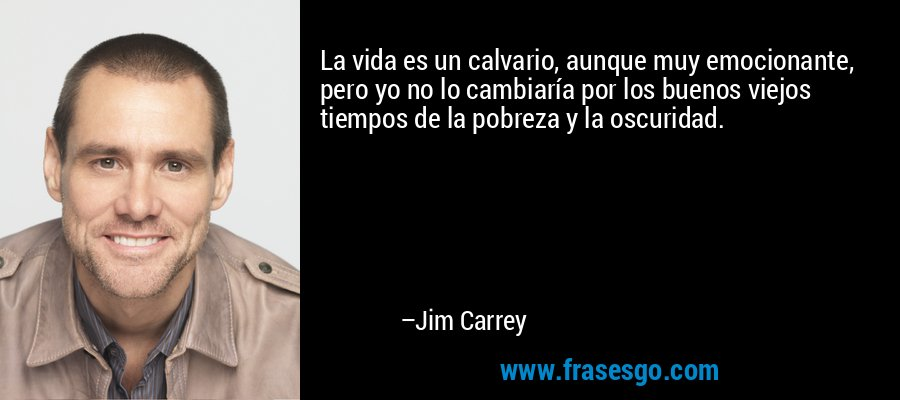 La vida es un calvario, aunque muy emocionante, pero yo no lo cambiaría por los buenos viejos tiempos de la pobreza y la oscuridad. – Jim Carrey