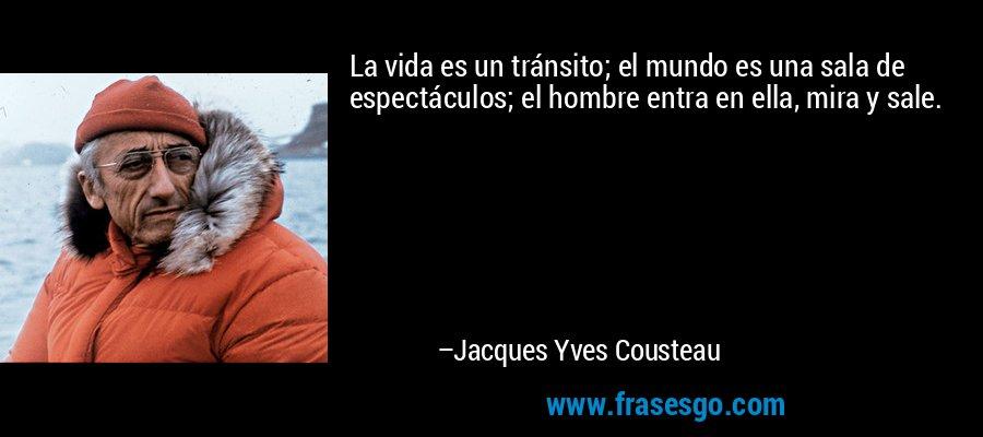 La vida es un tránsito; el mundo es una sala de espectáculos; el hombre entra en ella, mira y sale. – Jacques Yves Cousteau
