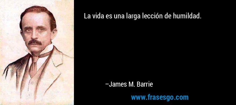 La vida es una larga lección de humildad. – James M. Barrie