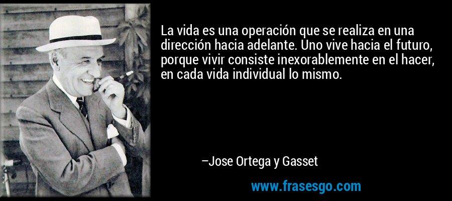 La vida es una operación que se realiza en una dirección hacia adelante. Uno vive hacia el futuro, porque vivir consiste inexorablemente en el hacer, en cada vida individual lo mismo. – Jose Ortega y Gasset