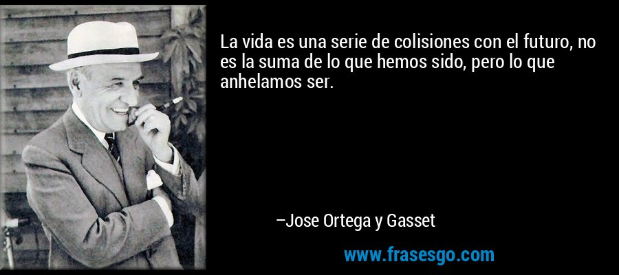 La vida es una serie de colisiones con el futuro, no es la suma de lo que hemos sido, pero lo que anhelamos ser. – Jose Ortega y Gasset