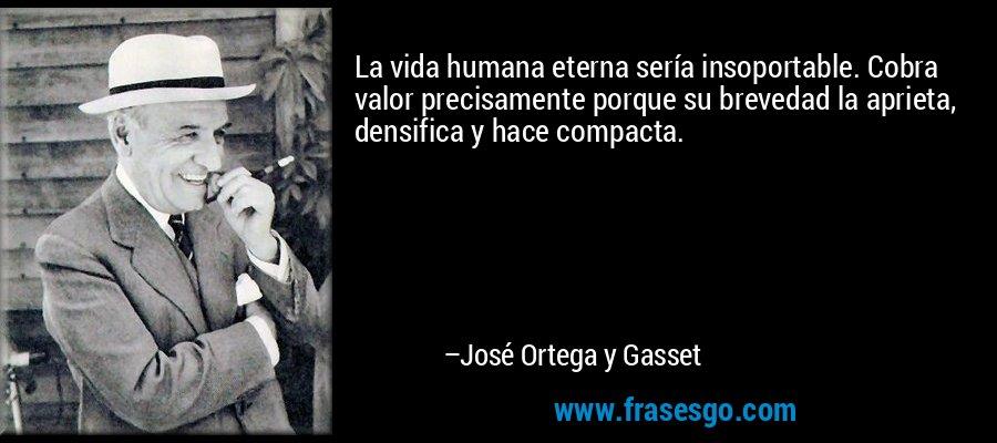 La vida humana eterna sería insoportable. Cobra valor precisamente porque su brevedad la aprieta, densifica y hace compacta. – José Ortega y Gasset