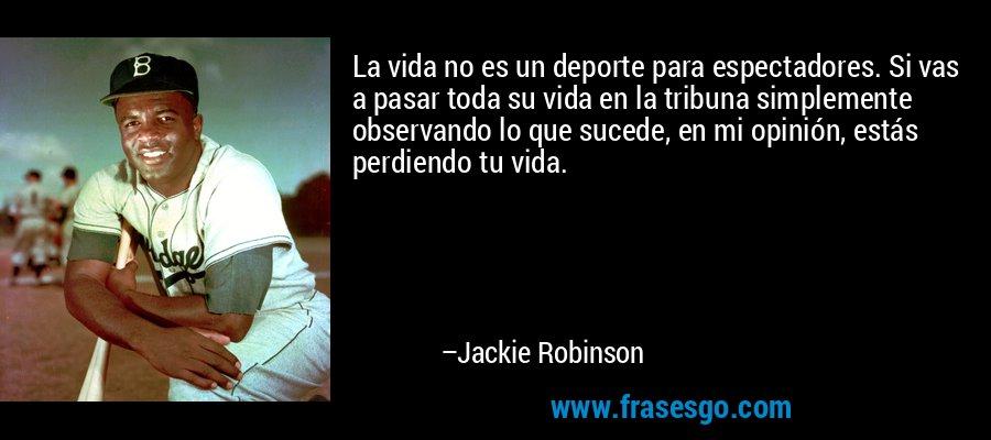 La vida no es un deporte para espectadores. Si vas a pasar toda su vida en la tribuna simplemente observando lo que sucede, en mi opinión, estás perdiendo tu vida. – Jackie Robinson