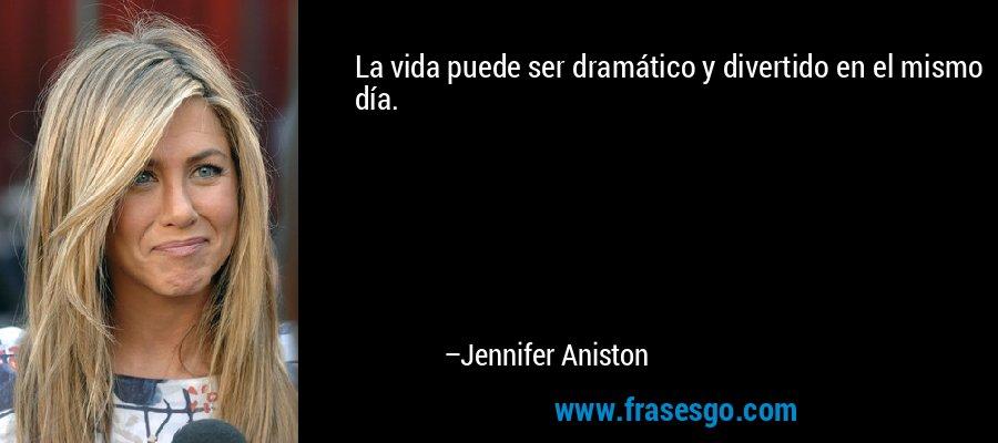 La vida puede ser dramático y divertido en el mismo día. – Jennifer Aniston