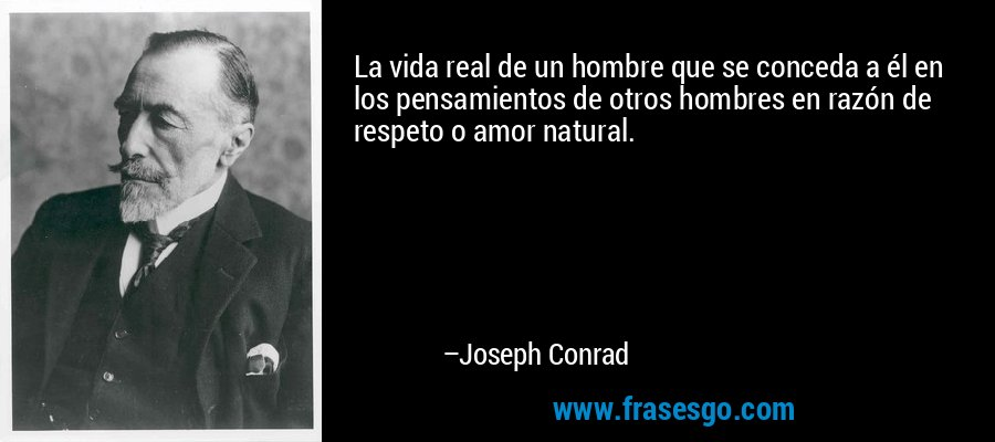 La vida real de un hombre que se conceda a él en los pensamientos de otros hombres en razón de respeto o amor natural. – Joseph Conrad