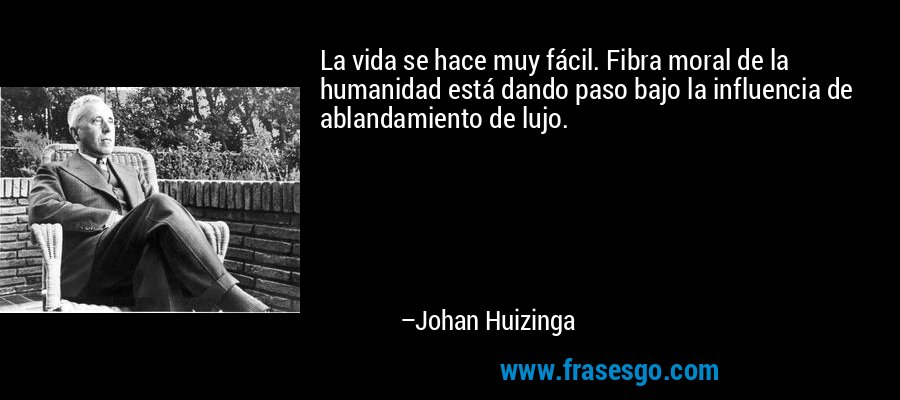 La vida se hace muy fácil. Fibra moral de la humanidad está dando paso bajo la influencia de ablandamiento de lujo. – Johan Huizinga