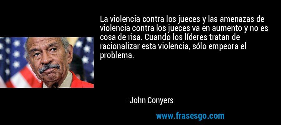 La violencia contra los jueces y las amenazas de violencia contra los jueces va en aumento y no es cosa de risa. Cuando los líderes tratan de racionalizar esta violencia, sólo empeora el problema. – John Conyers