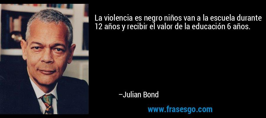 La violencia es negro niños van a la escuela durante 12 años y recibir el valor de la educación 6 años. – Julian Bond