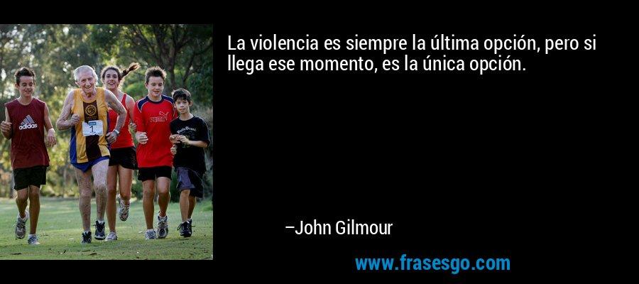 La violencia es siempre la última opción, pero si llega ese momento, es la única opción. – John Gilmour