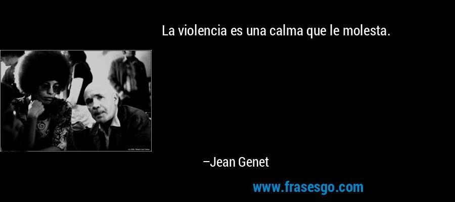 La violencia es una calma que le molesta. – Jean Genet
