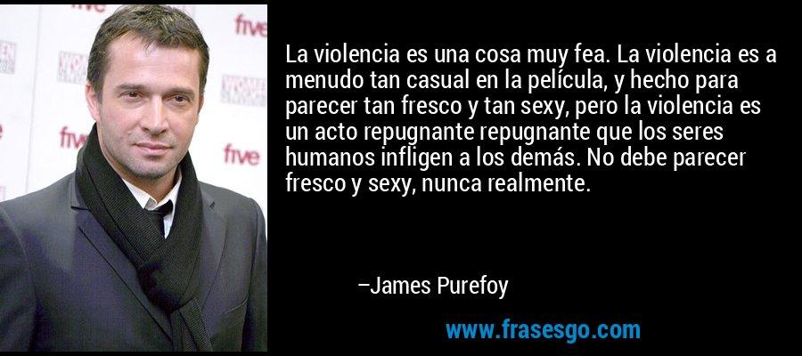 La violencia es una cosa muy fea. La violencia es a menudo tan casual en la película, y hecho para parecer tan fresco y tan sexy, pero la violencia es un acto repugnante repugnante que los seres humanos infligen a los demás. No debe parecer fresco y sexy, nunca realmente. – James Purefoy