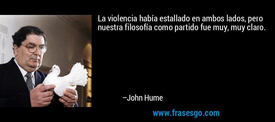 La violencia había estallado en ambos lados, pero nuestra filosofía como partido fue muy, muy claro. – John Hume
