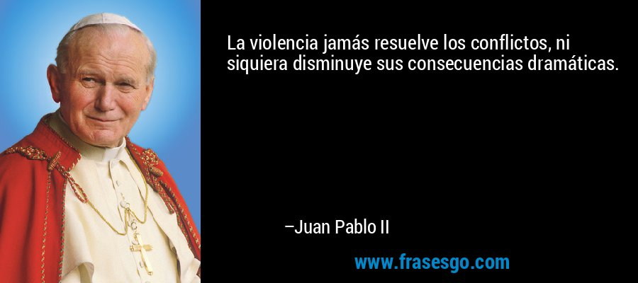 La violencia jamás resuelve los conflictos, ni siquiera disminuye sus consecuencias dramáticas. – Juan Pablo II