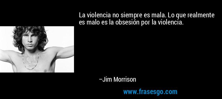 La violencia no siempre es mala. Lo que realmente es malo es la obsesión por la violencia. – Jim Morrison