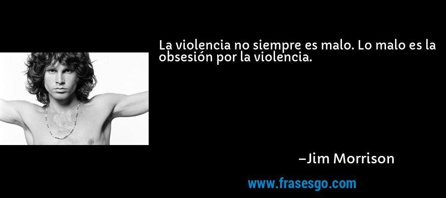 La violencia no siempre es malo. Lo malo es la obsesión por la violencia. – Jim Morrison