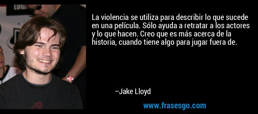 La violencia se utiliza para describir lo que sucede en una película. Sólo ayuda a retratar a los actores y lo que hacen. Creo que es más acerca de la historia, cuando tiene algo para jugar fuera de. – Jake Lloyd
