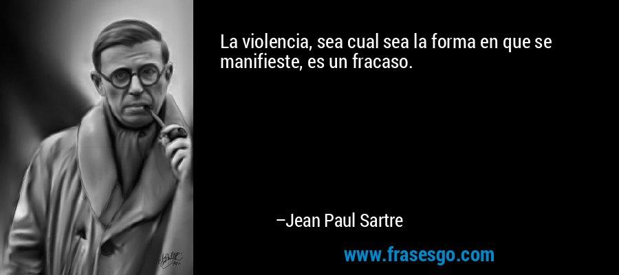 La violencia, sea cual sea la forma en que se manifieste, es un fracaso. – Jean Paul Sartre