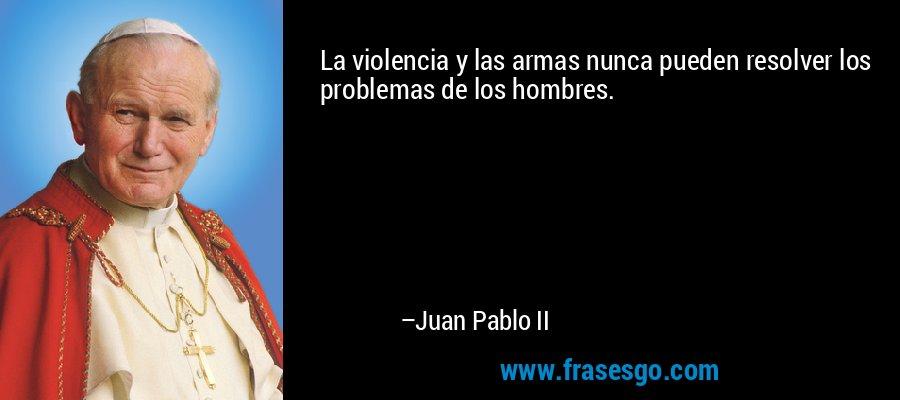 La violencia y las armas nunca pueden resolver los problemas de los hombres. – Juan Pablo II