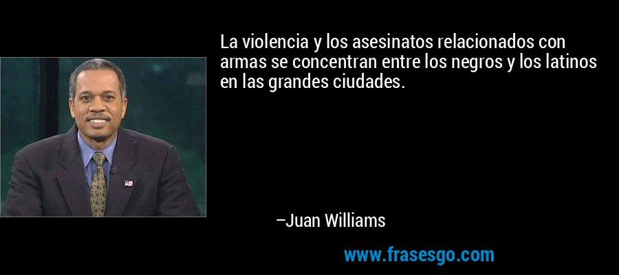 La violencia y los asesinatos relacionados con armas se concentran entre los negros y los latinos en las grandes ciudades. – Juan Williams