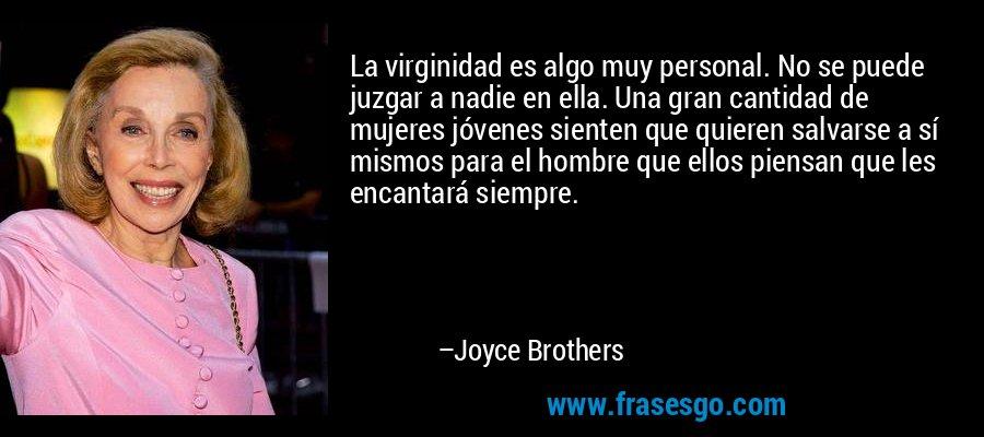 La virginidad es algo muy personal. No se puede juzgar a nadie en ella. Una gran cantidad de mujeres jóvenes sienten que quieren salvarse a sí mismos para el hombre que ellos piensan que les encantará siempre. – Joyce Brothers
