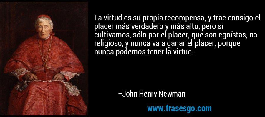 La virtud es su propia recompensa, y trae consigo el placer más verdadero y más alto, pero si cultivamos, sólo por el placer, que son egoístas, no religioso, y nunca va a ganar el placer, porque nunca podemos tener la virtud. – John Henry Newman