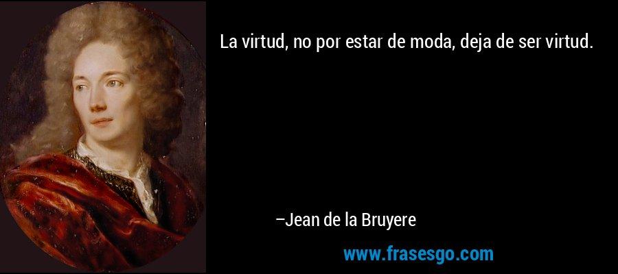 La virtud, no por estar de moda, deja de ser virtud. – Jean de la Bruyere