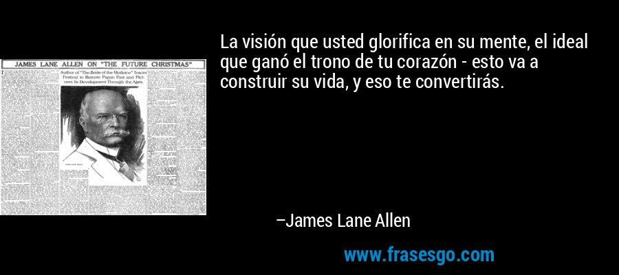 La visión que usted glorifica en su mente, el ideal que ganó el trono de tu corazón - esto va a construir su vida, y eso te convertirás. – James Lane Allen