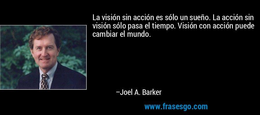 La visión sin acción es sólo un sueño. La acción sin visión sólo pasa el tiempo. Visión con acción puede cambiar el mundo. – Joel A. Barker