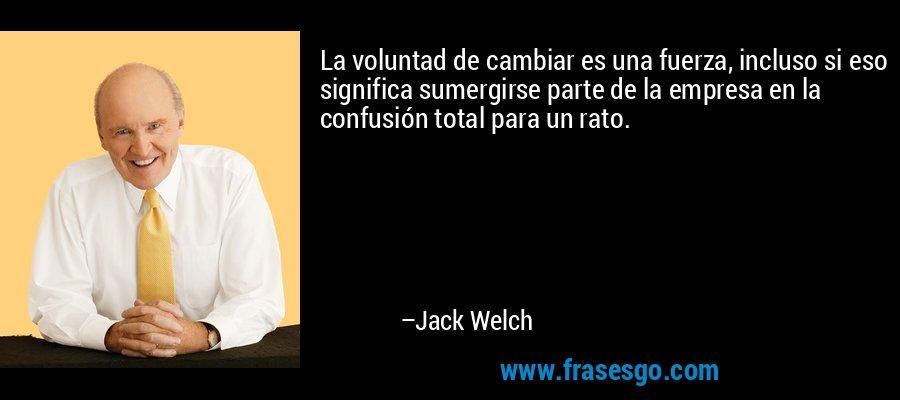 La voluntad de cambiar es una fuerza, incluso si eso significa sumergirse parte de la empresa en la confusión total para un rato. – Jack Welch