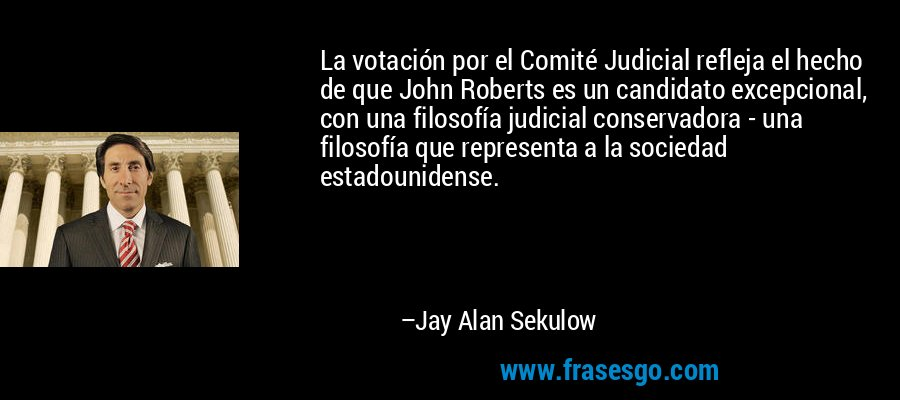 La votación por el Comité Judicial refleja el hecho de que John Roberts es un candidato excepcional, con una filosofía judicial conservadora - una filosofía que representa a la sociedad estadounidense. – Jay Alan Sekulow