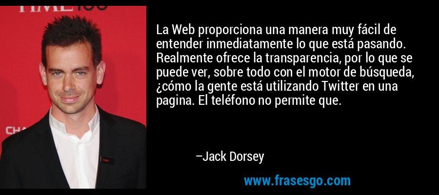 La Web proporciona una manera muy fácil de entender inmediatamente lo que está pasando. Realmente ofrece la transparencia, por lo que se puede ver, sobre todo con el motor de búsqueda, ¿cómo la gente está utilizando Twitter en una pagina. El teléfono no permite que. – Jack Dorsey