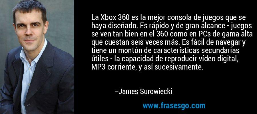 La Xbox 360 es la mejor consola de juegos que se haya diseñado. Es rápido y de gran alcance - juegos se ven tan bien en el 360 como en PCs de gama alta que cuestan seis veces más. Es fácil de navegar y tiene un montón de características secundarias útiles - la capacidad de reproducir vídeo digital, MP3 corriente, y así sucesivamente. – James Surowiecki