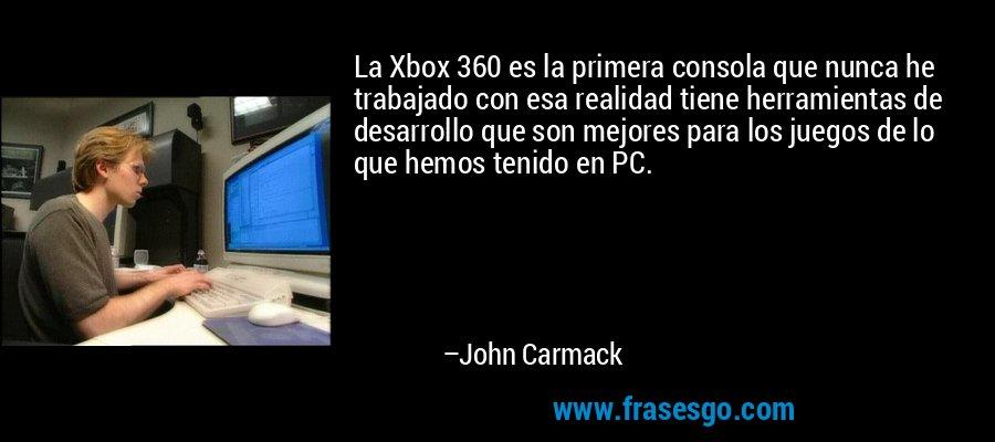 La Xbox 360 es la primera consola que nunca he trabajado con esa realidad tiene herramientas de desarrollo que son mejores para los juegos de lo que hemos tenido en PC. – John Carmack