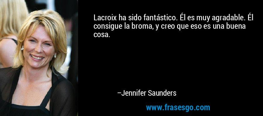 Lacroix ha sido fantástico. Él es muy agradable. Él consigue la broma, y creo que eso es una buena cosa. – Jennifer Saunders