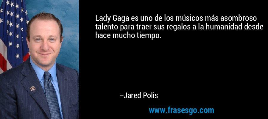Lady Gaga es uno de los músicos más asombroso talento para traer sus regalos a la humanidad desde hace mucho tiempo. – Jared Polis