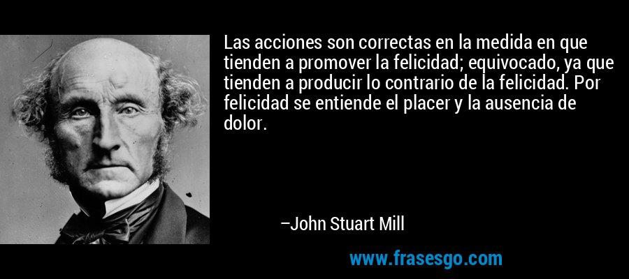 Las acciones son correctas en la medida en que tienden a promover la felicidad; equivocado, ya que tienden a producir lo contrario de la felicidad. Por felicidad se entiende el placer y la ausencia de dolor. – John Stuart Mill